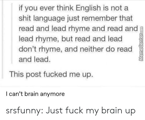 rhyme: if you ever think English is not a  shit language just remember that  read and lead rhyme and read and  lead rhyme, but read and lead  don't rhyme, and neither do read  and lead.  This post fucked me up.  I can't brain anymore  MemeCenter.com srsfunny:  Just fuck my brain up