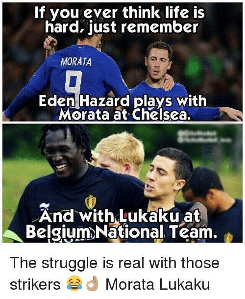 Belgium, Chelsea, and Life: If you ever think life is  hard, just remember  MORATA  Eden Hazard plays with  Morata at Chelsea  And with Lukaku at  Belgium)>National Team. The struggle is real with those strikers 😂👌🏽 Morata Lukaku
