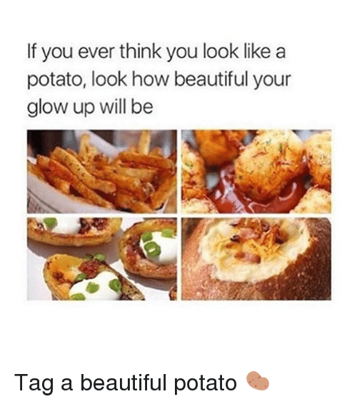 Potatoing: If you ever think you look like a  potato, look how beautiful your  glow up will be Tag a beautiful potato 🥔