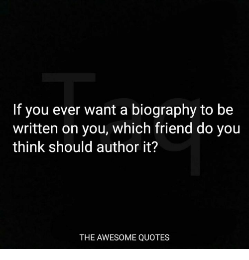 awesome quotes: If you ever want a biography to be  written on you, which friend do you  think should author it?  THE AWESOME QUOTES