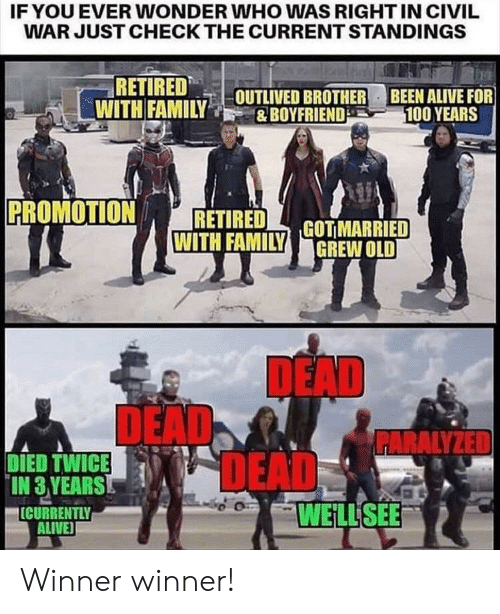 deads: IF YOU EVER WONDER WHO WAS RIGHT IN CIVIL  WAR JUST CHECK THE CURRENT STANDINGS  RETIRED  WITH FAMILYOUTLIVED BROTHER BEEN ALIVE FOR  &BOYFRIEND  100 YEARS  PROMOTION  RETIRED  WITH FAMILY GOTMARRIED  GREW OLD  DEAD  DEAD  DEADS  PARALYZED  DIED TWICE  IN 3 YEARS  ICURRENTLY  ALIVE  WELL SEE Winner winner!
