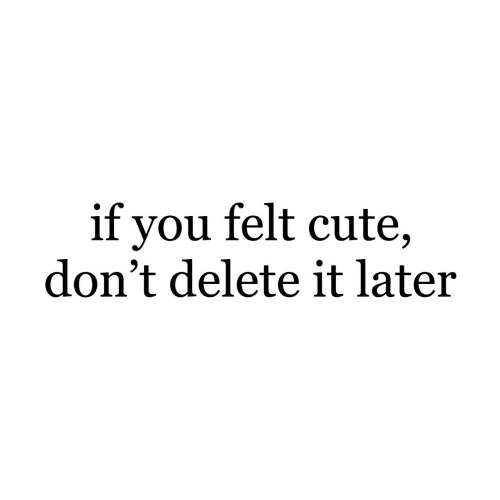 Delete It: if you felt cute,  don't delete it later