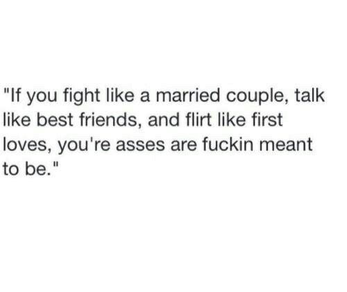 """Friends, Best, and Fight: """"If you fight like a married couple, talk  like best friends, and flirt like first  loves, you're asses are fuckin meant  to be."""""""