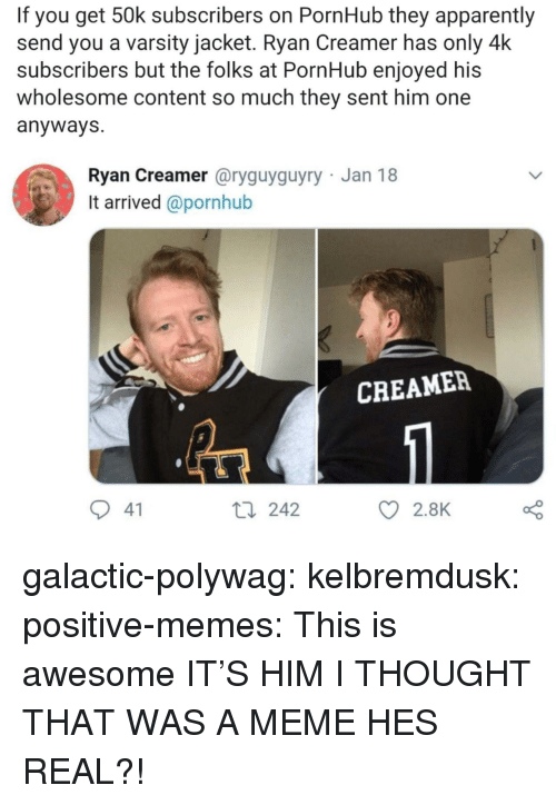 Apparently, Meme, and Memes: If you get 50k subscribers on PornHub they apparently  send you a varsity jacket. Ryan Creamer has only 4k  subscribers but the folks at PornHub enjoyed his  wholesome content so much they sent him one  anyways  Ryan Creamer @ryguyguyry Jan 18  It arrived @pornhub  CREAMER  41  t0 242  2.8K galactic-polywag:  kelbremdusk: positive-memes: This is awesome IT'S HIM   I THOUGHT THAT WAS A MEME HES REAL?!