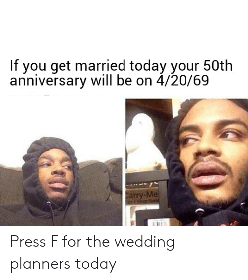 Today, Wedding, and Dank Memes: If you get married today your 50th  anniversary will be on 4/20/69  Mel Press F for the wedding planners today