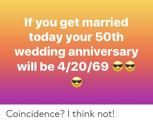 Today, Wedding, and Coincidence: If you get married  today your 50th  wedding anniversary  will be 4/20/69 e Coincidence? I think not!