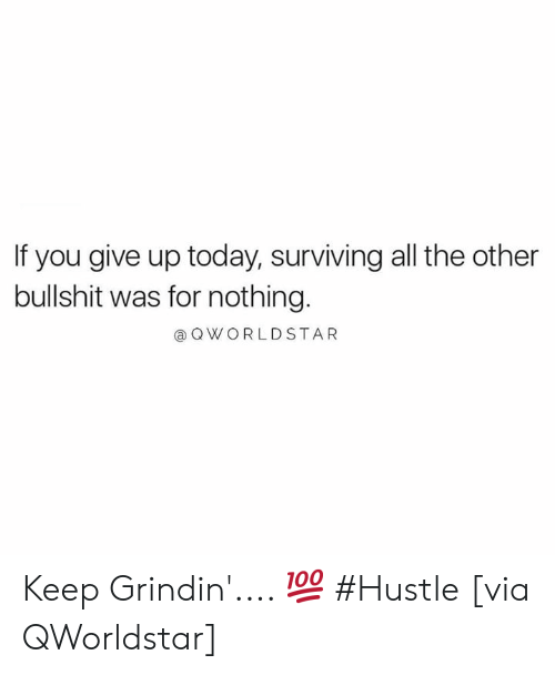 hustle: If you give up today, surviving all the other  bullshit was for nothing.  @ OWORLDSTAR Keep Grindin'.... 💯 #Hustle [via QWorldstar]