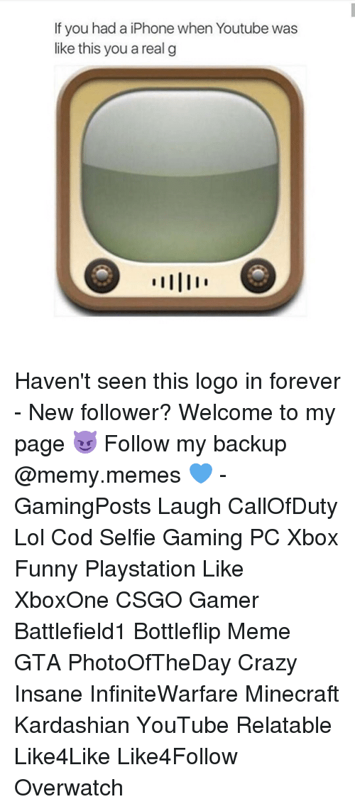 youtubed: If you had a iPhone when Youtube was  like this you a real g Haven't seen this logo in forever - New follower? Welcome to my page 😈 Follow my backup @memy.memes 💙 - GamingPosts Laugh CallOfDuty Lol Cod Selfie Gaming PC Xbox Funny Playstation Like XboxOne CSGO Gamer Battlefield1 Bottleflip Meme GTA PhotoOfTheDay Crazy Insane InfiniteWarfare Minecraft Kardashian YouTube Relatable Like4Like Like4Follow Overwatch