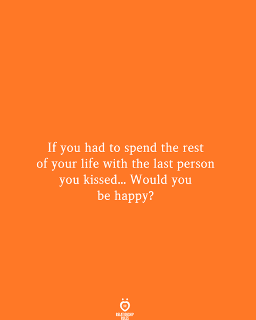 Life, Happy, and Be Happy: If you had to spend the rest  of your life with the last person  you kissed... Would you  be happy?  RELATIONSHIP  RULES
