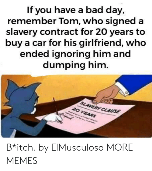 dumping: If you have a bad day,  remember Tom, who signed a  slavery contract for 20 years to  buy a car for his girlfriend, who  ended ignoring him and  dumping him  SLAVERY CLAUSE  20 YEARS B*itch. by ElMusculoso MORE MEMES