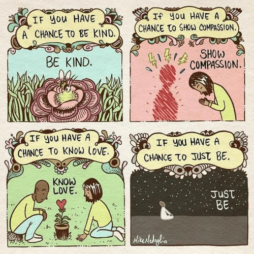Compassion: IF you HAVE  A CHANCE TO BE KIND.  If you HAVE A  CHANCE to SHOW COMPASSION.  BE KIND.  3 SHOW  COMPASSION.  IF you HAVE A  CHANCE TO KNOW İOVE.  IF you HAVE A  CHANCE το Just BE.  KNOW  LOVE.  JusT  BE