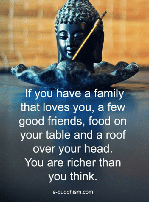 Buddhism: If you have a family  that loves you, a few  good friends, food on  your table and a roof  over your head  You are richer than  you think.  e-buddhism com