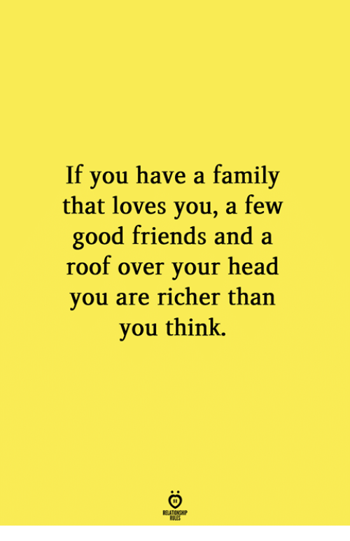 Family, Friends, and Head: If you have a family  that loves you, a few  good friends and a  roof over your head  you are richer than  you think.  RELATIONGH