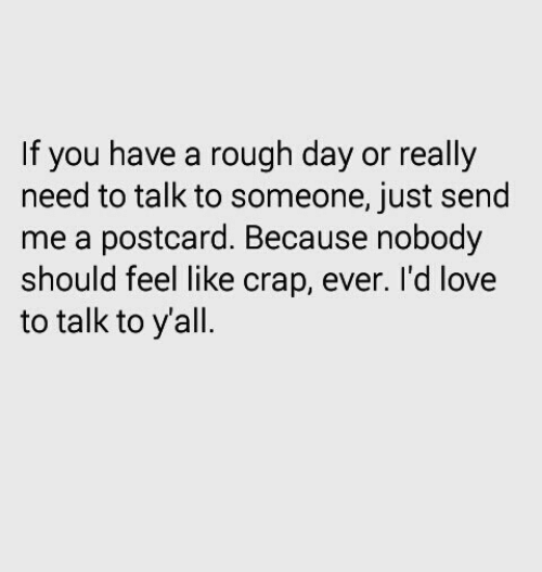 rough day: If you have a rough day or really  need to talk to someone, just send  me a postcard. Because nobody  should feel like crap, ever. I'd love  to talk to yall.