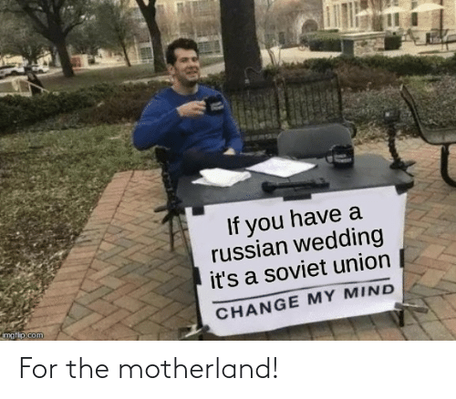Imgflip Com: If you have a  russian wedding  it's a soviet union  CHANGE MY MIND  imgflip.com For the motherland!