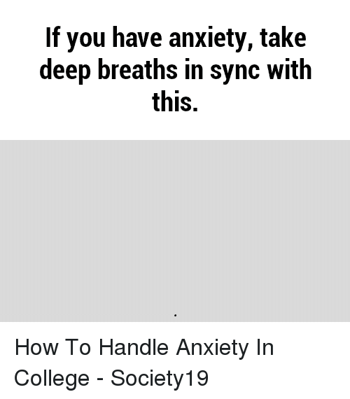 Deep Breaths: If you have anxiety, take  deep breaths in sync with  this. How To Handle Anxiety In College - Society19