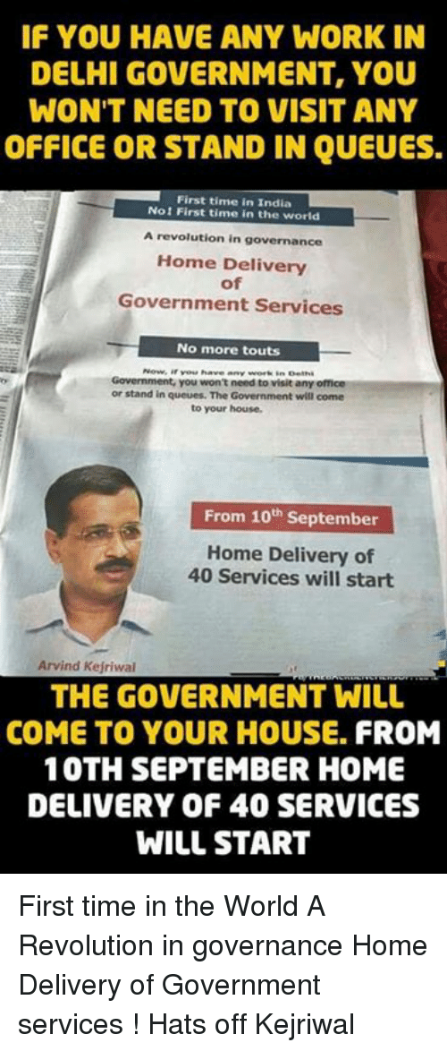 Kejriwal: IF YOU HAVE ANY WORK IN  DELHI GOVERNMENT, YOU  WON'T NEED TO VISIT ANY  OFFICE OR STAND IN QUEUES.  First time in India  Not First time in the world  A revolution in governance  Home Delivery  of  Government Services  No more touts  Government, you won't need to visit any  or stand in queues. The Government will come  to your house.  From 10th September  Home Delivery of  40 Services will start  Arvind Kejriwal  THE GOVERNMENT WILL  COME TO YOUR HOUSE. FROM  10TH SEPTEMBER HOME  DELIVERY OF 40 SERVICES  WILL START First time in the World A Revolution in governance Home Delivery of Government services !  Hats off Kejriwal