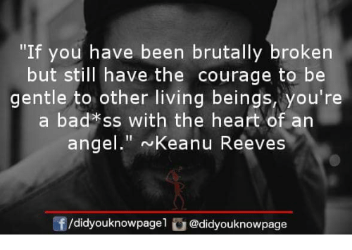 """Bad, Memes, and Angel: """"If you have been brutally broken  but still have the courage to be  gentle to other living beings, you're  a bad*ss with the heart of an  angel."""" Keanu Reeves  /didyouknowpagel @didyouknowpage"""