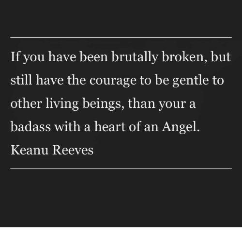 Angel, Heart, and Badass: If you have been brutally broken, but  still have the courage to be gentle to  other living beings, than your a  badass with a heart of an Angel  Keanu Reeves