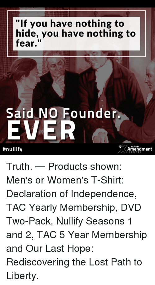 "Memes, Lost, and Declaration of Independence: ""If you have nothing to  hide, you have nothing to  fear,""  Said NO Founder  EVER  #nullify  TENTHH  Amendment  CENTER Truth.   — Products shown: Men's or Women's T-Shirt: Declaration of Independence, TAC Yearly Membership, DVD Two-Pack, Nullify Seasons 1 and 2, TAC 5 Year Membership and Our Last Hope: Rediscovering the Lost Path to Liberty."