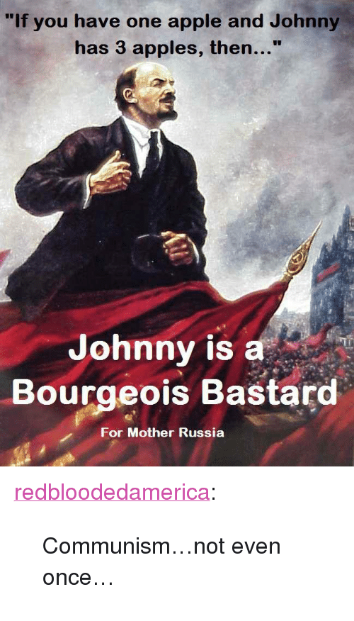 "mother russia: ""If you have one apple and Johnny  has 3 apples, then...""  Johnny is a  Bourgeois Bastard  For Mother Russia <p><a class=""tumblr_blog"" href=""http://redbloodedamerica.tumblr.com/post/102903487775/communism-not-even-once"">redbloodedamerica</a>:</p> <blockquote> <p>Communism…not even once…</p> </blockquote>"
