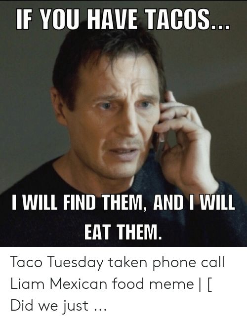 Taco Tuesday Meme: IF YOU HAVE TACOS  I WILL FIND THEM, AND I WILL  EAT THEM Taco Tuesday taken phone call Liam Mexican food meme | [ Did we just ...