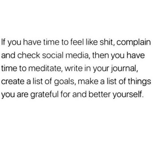 meditate: If you have time to feel like shit, complain  and check social media, then you have  time to meditate, write in your journal,  create a list of goals, make a list of things  you are grateful for and better yourself.