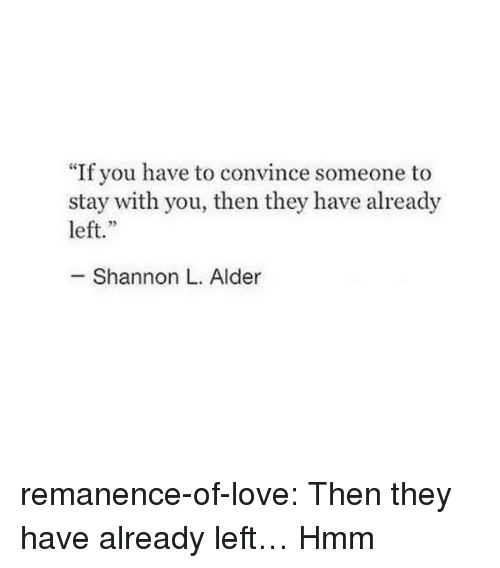 "Love, Target, and Tumblr: ""If you have to convince someone to  stay with you, then they have already  left.""  - Shannon L. Alder remanence-of-love:  Then they have already left…  Hmm"
