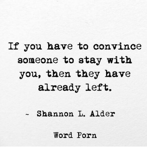 Word, They, and You: If you have to convince  someone to stay with  you, then they have  already left.  Shannon L. Alder  Word Porn
