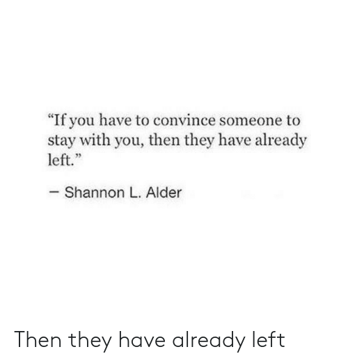 "They, You, and Stay: ""If you have to convince someone to  stay with you, then they have already  left.""  - Shannon L. Alder Then they have already left"