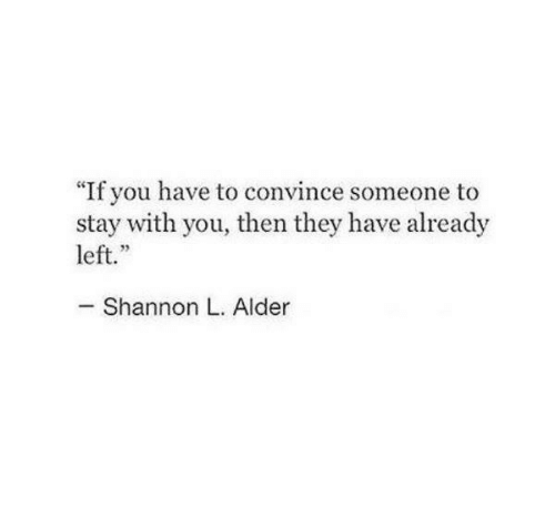 "alder: ""If you have to convince someone to  stay with you, then they have already  left.""  Shannon L. Alder"