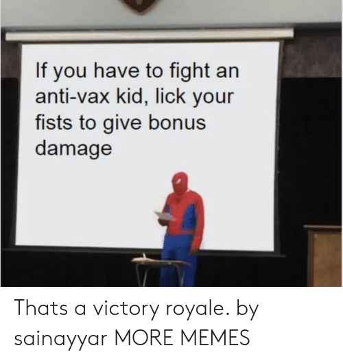 fists: If you have to fight an  anti-vax kid, lick your  fists to give bonus  damage Thats a victory royale. by sainayyar MORE MEMES