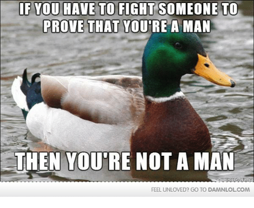 Man Feelings: IF YOU HAVE TO FIGHT SOMEONE TO  PROVE THAT YOURE A MAN  THEN YOUTRE NOT A MAN  FEEL UNLOVED? GO TO DAMNLOLCOM
