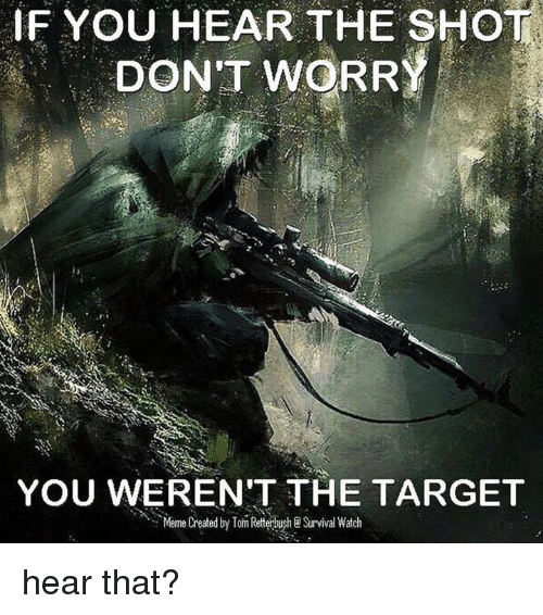 survivalism: IF YOU HEAR THE SHOT.  DON'T WORRY  YOU WEREN'T THE TARGET  Meme Created by Tom Retterbush Survival Watch hear that?