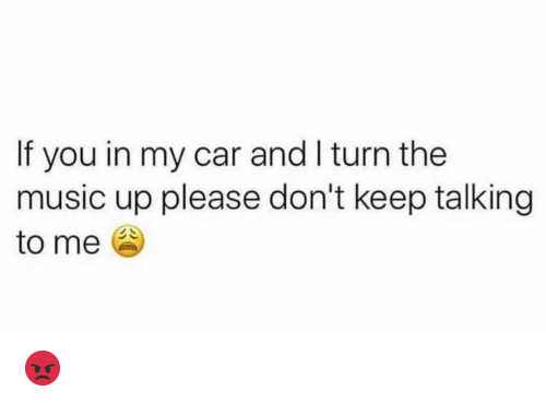 Keep Talking: If you in my car and I turn the  music up please don't keep talking  to me 😡