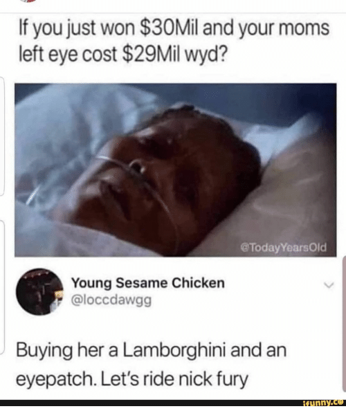 Moms, Wyd, and Lamborghini: If you just won $30Mil and your moms  left eye cost $29Mil wyd?  @TodayYearsOld  Young Sesame Chicken  @loccdawgg  Buying her a Lamborghini and an  eyepatch. Let's ride nick fury  ifunny.co