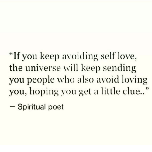 "Love, Universe, and Clue: ""If you keep a  the universe will keep sending  you people who also avoid loving  you, hoping you get a little clue..""  -Spiritual poet  voiding self love."
