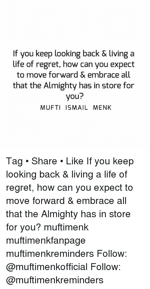 Life, Memes, and Regret: If you keep looking back & living a  life of regret, how can you expect  to move forward & embrace all  that the Almighty has in store for  you?  MUFTI ISMAIL MENK Tag • Share • Like If you keep looking back & living a life of regret, how can you expect to move forward & embrace all that the Almighty has in store for you? muftimenk muftimenkfanpage muftimenkreminders Follow: @muftimenkofficial Follow: @muftimenkreminders