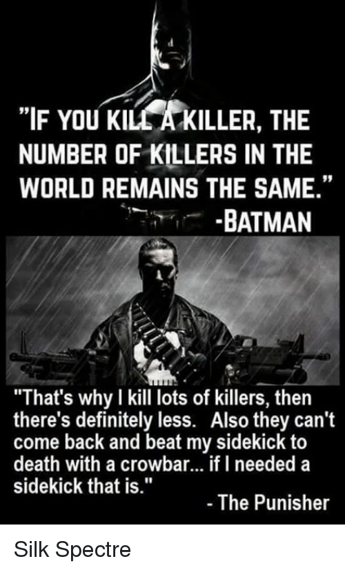 """crowbar: """"IF YOU KILCAKILLER, THE  NUMBER OF KILLERS IN THE  WORLD REMAINS THE SAME.""""  BATMAN  """"That's why I kill lots of killers, then  there's definitely less. Also they can't  come back and beat my sidekick to  death with a crowbar... if I needed a  sidekick that is.""""  The Punisher Silk Spectre"""