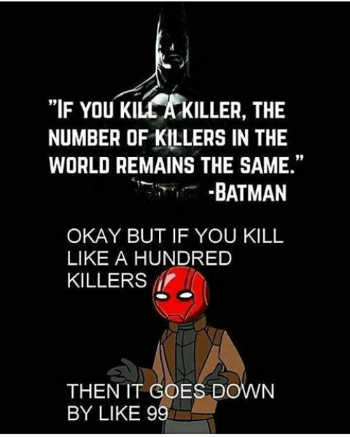 "Batman, Okay, and World: ""IF YOU KILL A KILLER, THE  NUMBER OF KILLERS IN THE  WORLD REMAINS THE SAME.""  -BATMAN  OKAY BUT IF YOU KILL  LIKE A HUNDRED  KILLERS  THEN IT COES DOWN  BY LIKE 99"