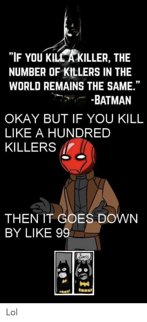 "Batman, Lol, and Okay: ""IF YOU KILL A KILLER, THE  NUMBER OF KILLERS IN THE  WORLD REMAINS THE SAME.""  -BATMAN  OKAY BUT IF YOU KILL  LIKE A HUNDRED  KILLERS  THEN IT GOES DOWN  BY LIKE 99  Evess Lol"