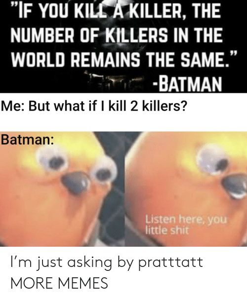 "Batman, Dank, and Memes: ""IF YOU KILL A KILLER, THE  NUMBER OF KILLERS IN THE  WORLD REMAINS THE SAME.""  -BATMAN  Me: But what if I kill 2 killers?  Batman:  Listen here, you  little shit I'm just asking by pratttatt MORE MEMES"