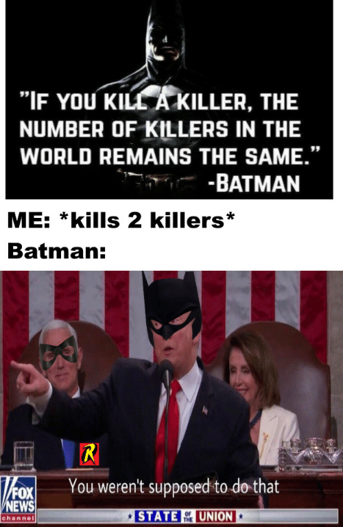 "Batman, News, and Fox News: ""IF YOU KILL A KILLER, THE  NUMBER OF KILLERS IN THE  WORLD REMAINS THE SAME.""  -BATMAN  ME: *kills 2 killers  Batman:  R  You weren't supposed to do that  FOX  NEWS  STATE  UNION  OF  THE  channel"