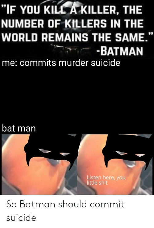 """bat man: """"IF YOU KILL A KILLER, THE  NUMBER OF KILLERS IN THE  WORLD REMAINS THE SAME.""""  -BATMAN  me: commits murder suicide  bat man  Listen here, you  little shit So Batman should commit suicide"""