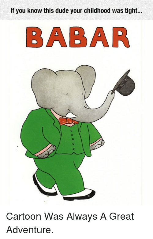 Dude, Cartoon, and Adventure: If you know this dude your childhood was tight...  BABAR <p>Cartoon Was Always A Great Adventure.</p>
