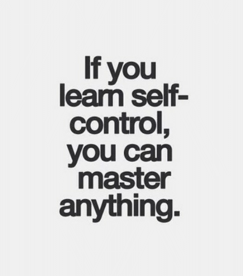 self control: If you  learm self-  control,  you can  master  anything.