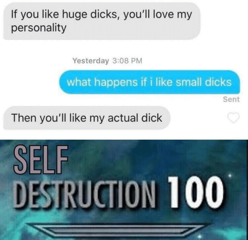 Dicks, Love, and Dick: If you like huge dicks, you'll love my  personality  Yesterday 3:08 PM  what happens if i like small dicks  Sent  Then you'll like my actual dick  SELF  DESTRUCTION 100