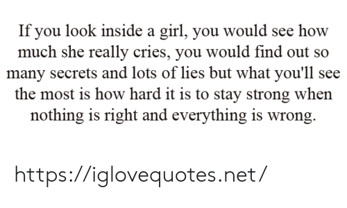 Girl, Strong, and How: If you look inside a girl, you would see how  much she really cries, you would find out so  many secrets and lots of lies but what you'll see  the most is how hard it is to stay strong when  nothing is right and everything is wrong. https://iglovequotes.net/