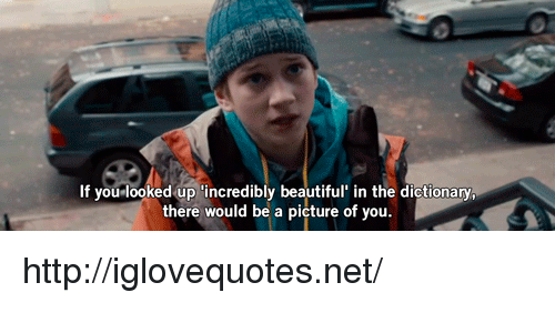 You Looked: If you looked up 'incredibly beautiful in the dictionary  there would be a picture of you http://iglovequotes.net/
