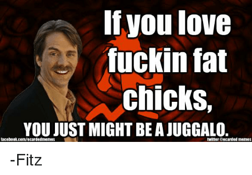 Ecard Memes: If you love  fuckin fat  chicks,  YOU JUST MIGHT BE AJUGGALO.  facebook.com/ecarded memes  twitter accarded memes -Fitz